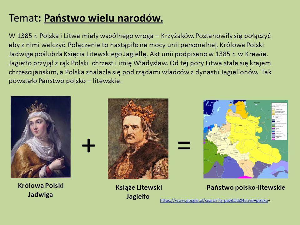 Temat: Państwo wielu narodów. W 1385 r. Polska i Litwa miały wspólnego wroga – Krzyżaków. Postanowiły się połączyć aby z nimi walczyć. Połączenie to n