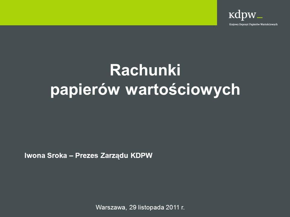 Rachunki papierów wartościowych Iwona Sroka – Prezes Zarządu KDPW Warszawa, 29 listopada 2011 r.