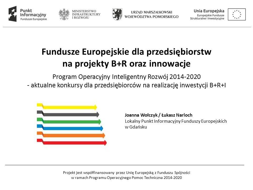 Projekt jest współfinansowany przez Unię Europejską z Funduszu Spójności w ramach Programu Operacyjnego Pomoc Techniczna 2014-2020 Fundusze Europejskie dla przedsiębiorstw na projekty B+R oraz innowacje Program Operacyjny Inteligentny Rozwój 2014-2020 - aktualne konkursy dla przedsiębiorców na realizację inwestycji B+R+I Joanna Wołczyk / Łukasz Narloch Lokalny Punkt Informacyjny Funduszy Europejskich w Gdańsku