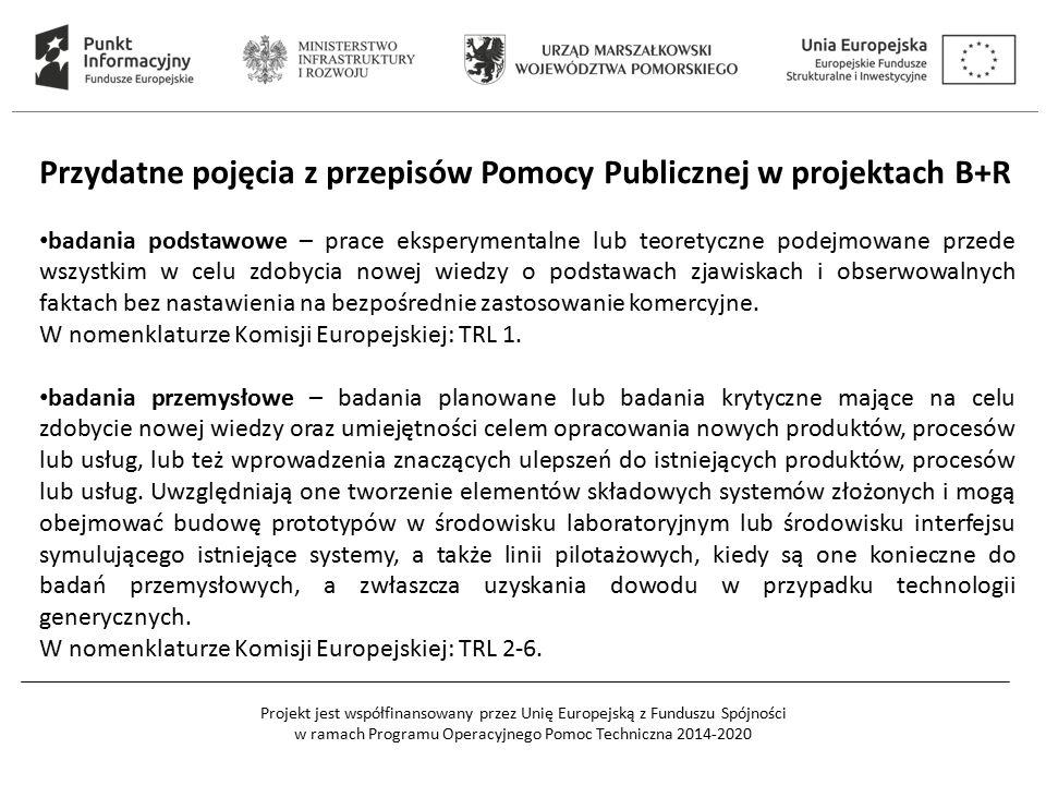 Projekt jest współfinansowany przez Unię Europejską z Funduszu Spójności w ramach Programu Operacyjnego Pomoc Techniczna 2014-2020 Przydatne pojęcia z przepisów Pomocy Publicznej w projektach B+R badania podstawowe – prace eksperymentalne lub teoretyczne podejmowane przede wszystkim w celu zdobycia nowej wiedzy o podstawach zjawiskach i obserwowalnych faktach bez nastawienia na bezpośrednie zastosowanie komercyjne.