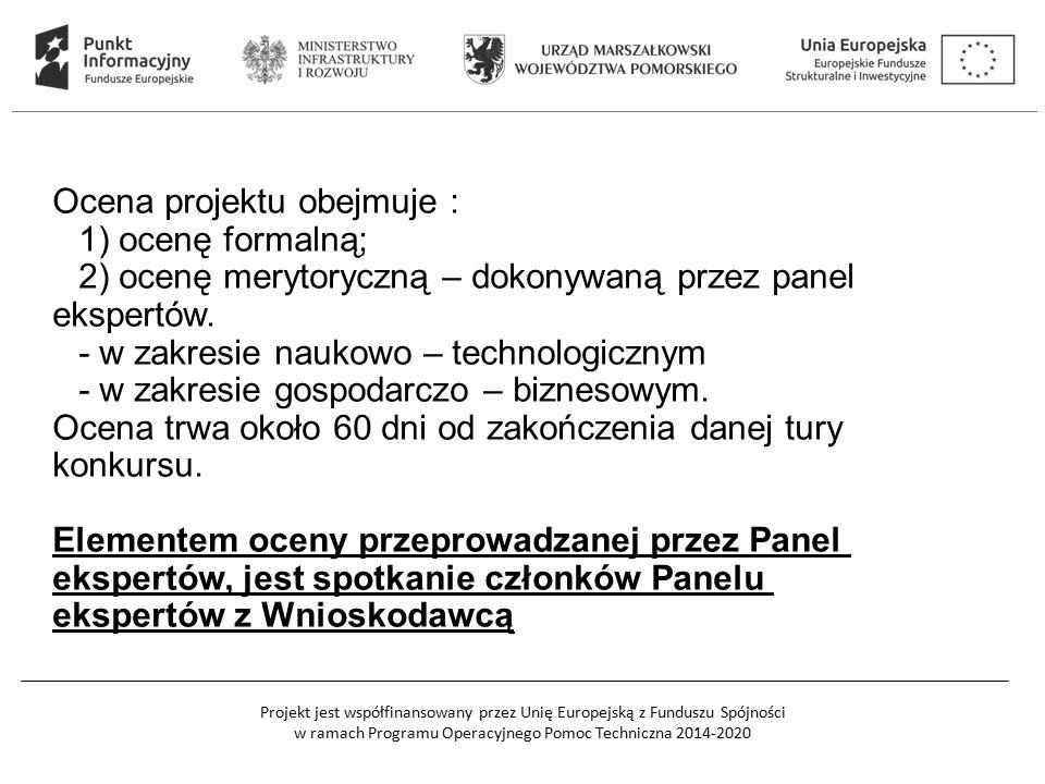 Projekt jest współfinansowany przez Unię Europejską z Funduszu Spójności w ramach Programu Operacyjnego Pomoc Techniczna 2014-2020 Ocena projektu obejmuje : 1) ocenę formalną; 2) ocenę merytoryczną – dokonywaną przez panel ekspertów.
