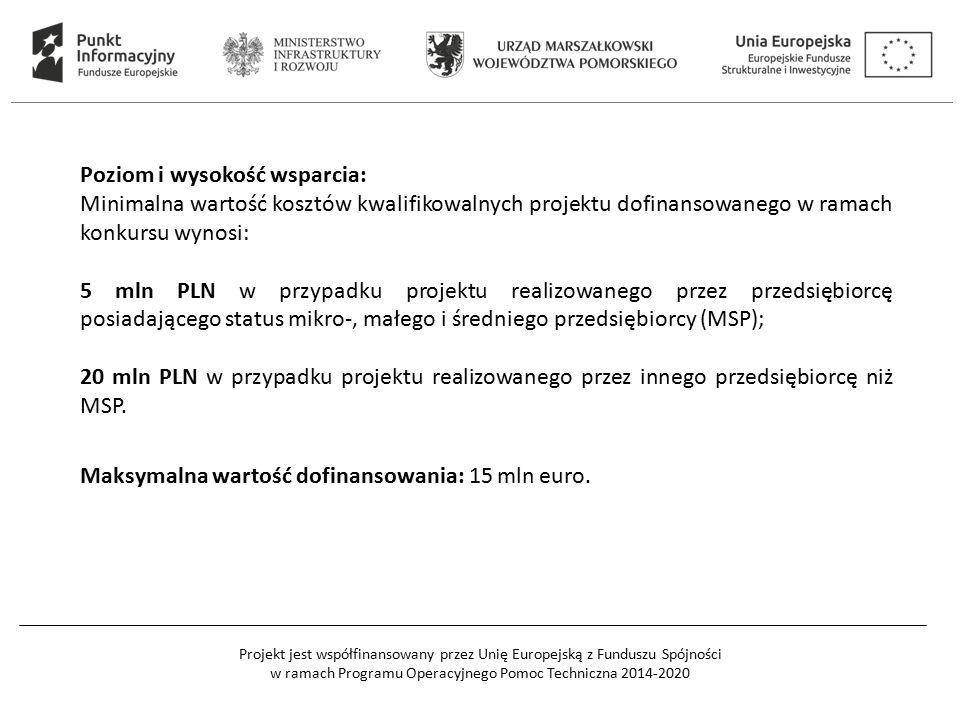 Projekt jest współfinansowany przez Unię Europejską z Funduszu Spójności w ramach Programu Operacyjnego Pomoc Techniczna 2014-2020 Poziom i wysokość wsparcia: Minimalna wartość kosztów kwalifikowalnych projektu dofinansowanego w ramach konkursu wynosi: 5 mln PLN w przypadku projektu realizowanego przez przedsiębiorcę posiadającego status mikro-, małego i średniego przedsiębiorcy (MSP); 20 mln PLN w przypadku projektu realizowanego przez innego przedsiębiorcę niż MSP.