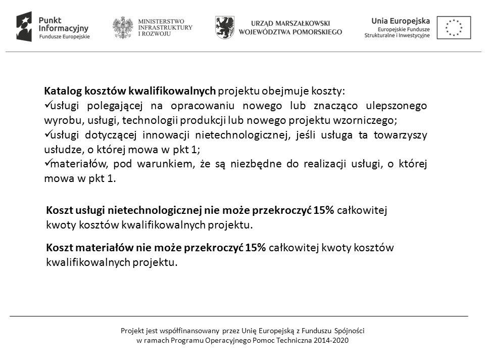 Projekt jest współfinansowany przez Unię Europejską z Funduszu Spójności w ramach Programu Operacyjnego Pomoc Techniczna 2014-2020 Katalog kosztów kwalifikowalnych projektu obejmuje koszty: usługi polegającej na opracowaniu nowego lub znacząco ulepszonego wyrobu, usługi, technologii produkcji lub nowego projektu wzorniczego; usługi dotyczącej innowacji nietechnologicznej, jeśli usługa ta towarzyszy usłudze, o której mowa w pkt 1; materiałów, pod warunkiem, że są niezbędne do realizacji usługi, o której mowa w pkt 1.