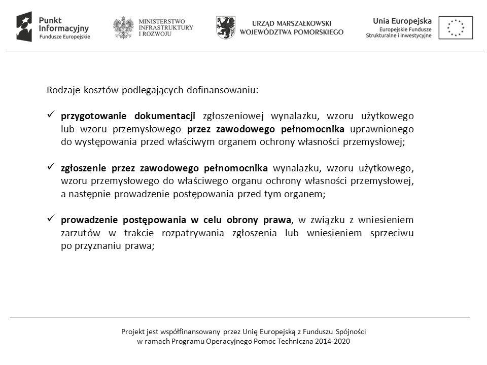 Projekt jest współfinansowany przez Unię Europejską z Funduszu Spójności w ramach Programu Operacyjnego Pomoc Techniczna 2014-2020 Rodzaje kosztów podlegających dofinansowaniu: przygotowanie dokumentacji zgłoszeniowej wynalazku, wzoru użytkowego lub wzoru przemysłowego przez zawodowego pełnomocnika uprawnionego do występowania przed właściwym organem ochrony własności przemysłowej; zgłoszenie przez zawodowego pełnomocnika wynalazku, wzoru użytkowego, wzoru przemysłowego do właściwego organu ochrony własności przemysłowej, a następnie prowadzenie postępowania przed tym organem; prowadzenie postępowania w celu obrony prawa, w związku z wniesieniem zarzutów w trakcie rozpatrywania zgłoszenia lub wniesieniem sprzeciwu po przyznaniu prawa;
