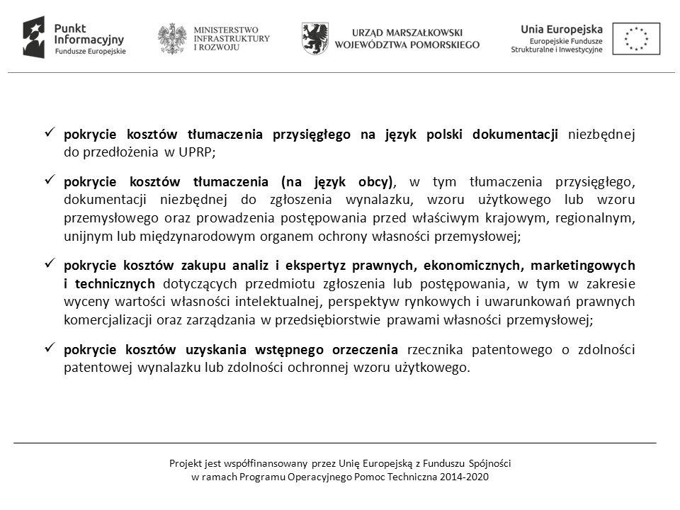 Projekt jest współfinansowany przez Unię Europejską z Funduszu Spójności w ramach Programu Operacyjnego Pomoc Techniczna 2014-2020 pokrycie kosztów tłumaczenia przysięgłego na język polski dokumentacji niezbędnej do przedłożenia w UPRP; pokrycie kosztów tłumaczenia (na język obcy), w tym tłumaczenia przysięgłego, dokumentacji niezbędnej do zgłoszenia wynalazku, wzoru użytkowego lub wzoru przemysłowego oraz prowadzenia postępowania przed właściwym krajowym, regionalnym, unijnym lub międzynarodowym organem ochrony własności przemysłowej; pokrycie kosztów zakupu analiz i ekspertyz prawnych, ekonomicznych, marketingowych i technicznych dotyczących przedmiotu zgłoszenia lub postępowania, w tym w zakresie wyceny wartości własności intelektualnej, perspektyw rynkowych i uwarunkowań prawnych komercjalizacji oraz zarządzania w przedsiębiorstwie prawami własności przemysłowej; pokrycie kosztów uzyskania wstępnego orzeczenia rzecznika patentowego o zdolności patentowej wynalazku lub zdolności ochronnej wzoru użytkowego.