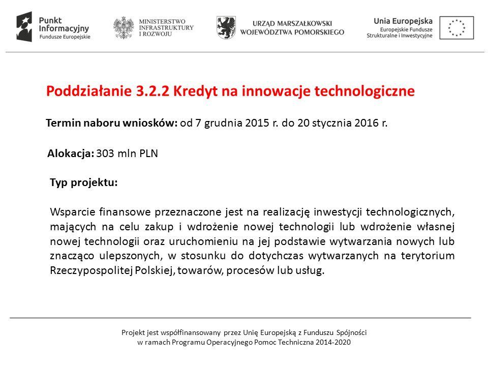 Projekt jest współfinansowany przez Unię Europejską z Funduszu Spójności w ramach Programu Operacyjnego Pomoc Techniczna 2014-2020 Poddziałanie 3.2.2 Kredyt na innowacje technologiczne Termin naboru wniosków: od 7 grudnia 2015 r.