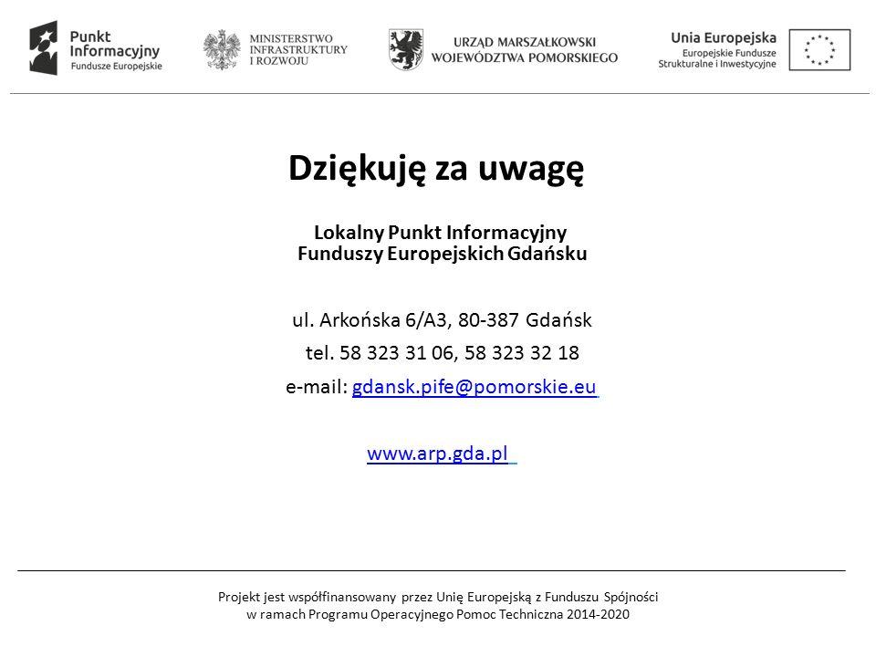 Projekt jest współfinansowany przez Unię Europejską z Funduszu Spójności w ramach Programu Operacyjnego Pomoc Techniczna 2014-2020 Dziękuję za uwagę Lokalny Punkt Informacyjny Funduszy Europejskich Gdańsku ul.