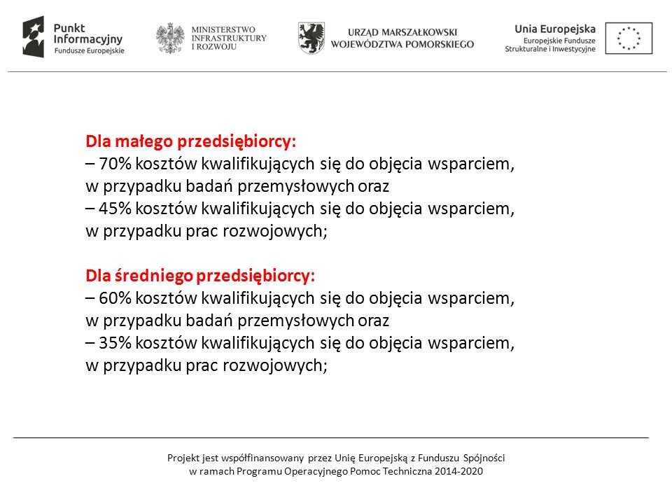 Projekt jest współfinansowany przez Unię Europejską z Funduszu Spójności w ramach Programu Operacyjnego Pomoc Techniczna 2014-2020 Dla małego przedsiębiorcy: – 70% kosztów kwalifikujących się do objęcia wsparciem, w przypadku badań przemysłowych oraz – 45% kosztów kwalifikujących się do objęcia wsparciem, w przypadku prac rozwojowych; Dla średniego przedsiębiorcy: – 60% kosztów kwalifikujących się do objęcia wsparciem, w przypadku badań przemysłowych oraz – 35% kosztów kwalifikujących się do objęcia wsparciem, w przypadku prac rozwojowych;