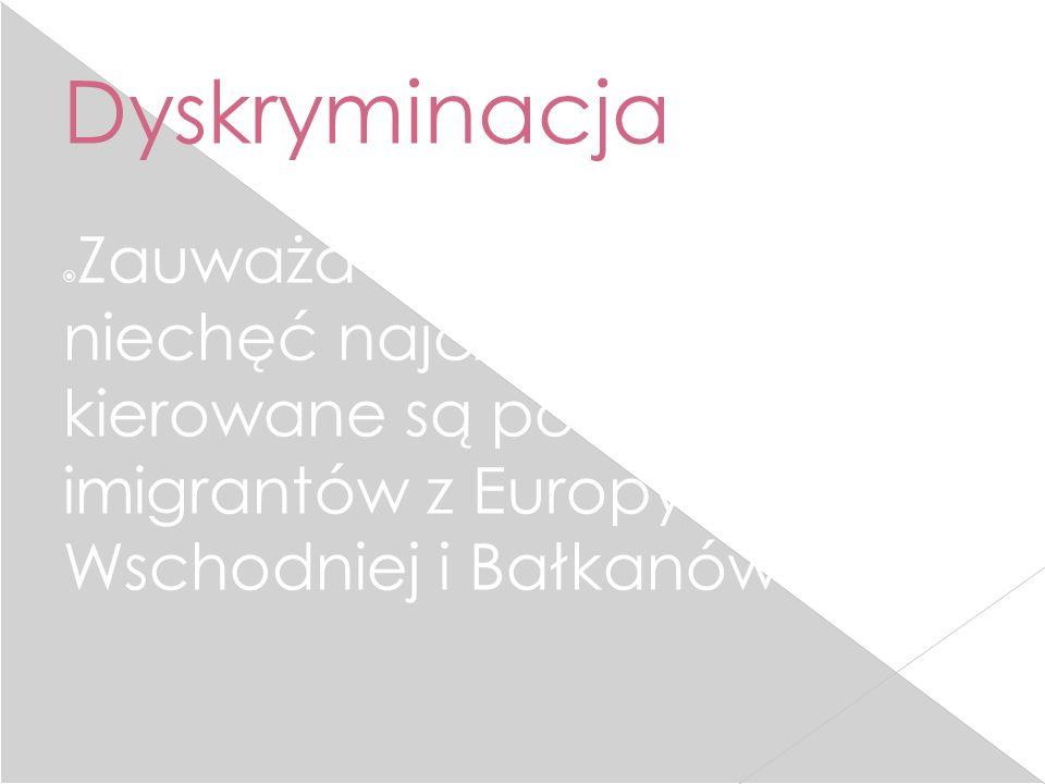 Dyskryminacja  Zauważa się, że nienawiść i niechęć najczęściej kierowane są pod adresem imigrantów z Europy Wschodniej i Bałkanów.