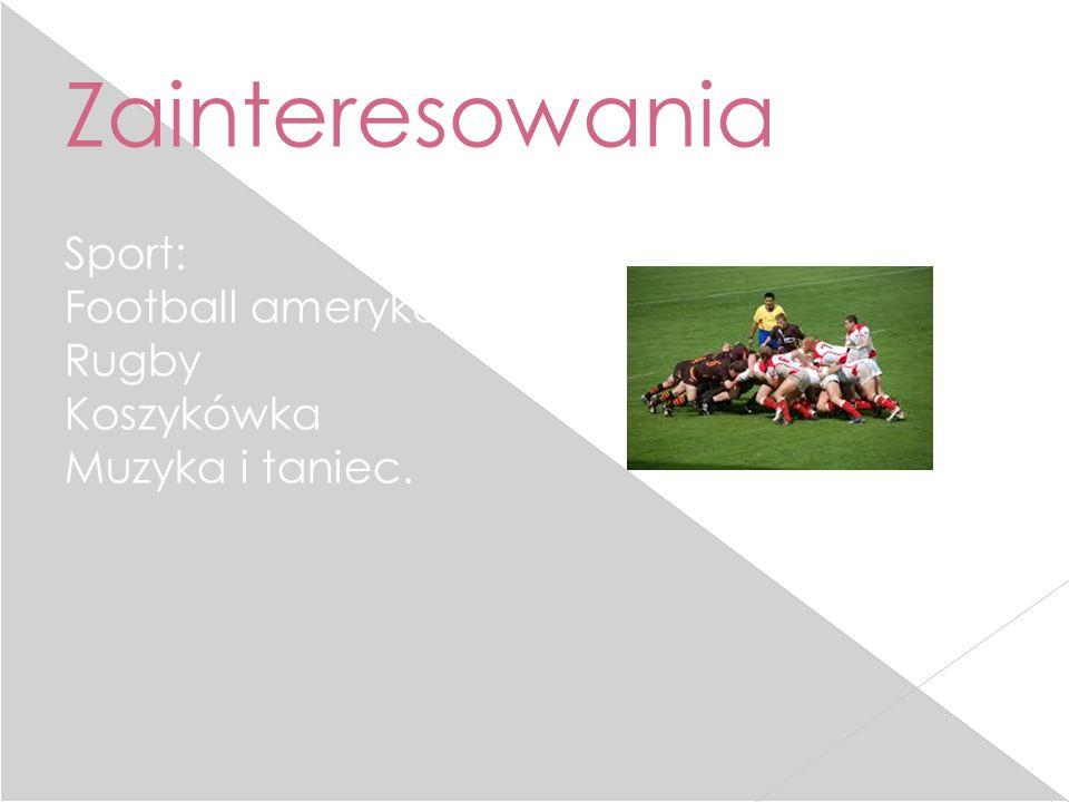 Zainteresowania Sport: Football amerykański Rugby Koszykówka Muzyka i taniec.
