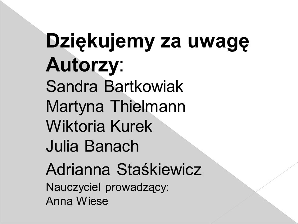 Dziękujemy za uwagę Autorzy: Sandra Bartkowiak Martyna Thielmann Wiktoria Kurek Julia Banach Adrianna Staśkiewicz Nauczyciel prowadzący: Anna Wiese