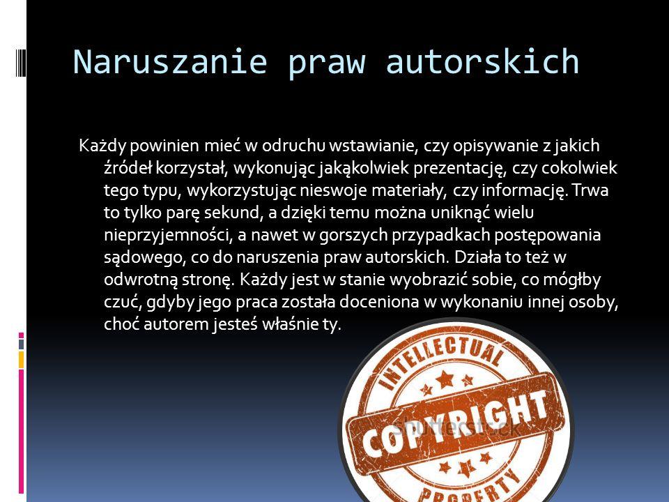 Naruszanie praw autorskich Każdy powinien mieć w odruchu wstawianie, czy opisywanie z jakich źródeł korzystał, wykonując jakąkolwiek prezentację, czy cokolwiek tego typu, wykorzystując nieswoje materiały, czy informację.
