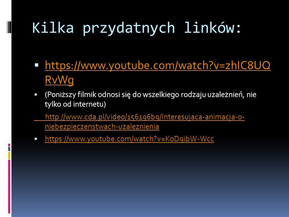 Kilka przydatnych linków:  https://www.youtube.com/watch v=zhIC8UQ RvWg https://www.youtube.com/watch v=zhIC8UQ RvWg  (Poniższy filmik odnosi się do wszelkiego rodzaju uzależnień, nie tylko od internetu) http://www.cda.pl/video/156196b9/Interesujaca-animacja-o- niebezpieczenstwach-uzaleznienia  https://www.youtube.com/watch v=KoD9ibW-Wcc https://www.youtube.com/watch v=KoD9ibW-Wcc