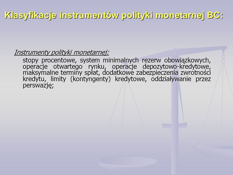 Klasyfikacje instrumentów polityki monetarnej BC: Instrumenty polityki monetarnej: stopy procentowe, system minimalnych rezerw obowiązkowych, operacje otwartego rynku, operacje depozytowo-kredytowe, maksymalne terminy spłat, dodatkowe zabezpieczenia zwrotności kredytu, limity (kontyngenty) kredytowe, oddziaływanie przez perswazję;
