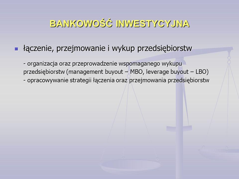 BANKOWOŚĆ INWESTYCYJNA łączenie, przejmowanie i wykup przedsiębiorstw łączenie, przejmowanie i wykup przedsiębiorstw - organizacja oraz przeprowadzenie wspomaganego wykupu przedsiębiorstw (management buyout – MBO, leverage buyout – LBO) - opracowywanie strategii łączenia oraz przejmowania przedsiębiorstw