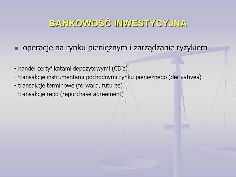 BANKOWOŚĆ INWESTYCYJNA operacje na rynku pieniężnym i zarządzanie ryzykiem operacje na rynku pieniężnym i zarządzanie ryzykiem - handel certyfikatami depozytowymi (CD's) - transakcje instrumentami pochodnymi rynku pieniężnego (derivatives) - transakcje terminowe (forward, futures) - transakcje repo (repurchase agreement)