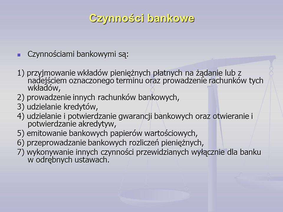 Czynności bankowe Czynnościami bankowymi są: Czynnościami bankowymi są: 1) przyjmowanie wkładów pieniężnych płatnych na żądanie lub z nadejściem oznaczonego terminu oraz prowadzenie rachunków tych wkładów, 2) prowadzenie innych rachunków bankowych, 3) udzielanie kredytów, 4) udzielanie i potwierdzanie gwarancji bankowych oraz otwieranie i potwierdzanie akredytyw, 5) emitowanie bankowych papierów wartościowych, 6) przeprowadzanie bankowych rozliczeń pieniężnych, 7) wykonywanie innych czynności przewidzianych wyłącznie dla banku w odrębnych ustawach.