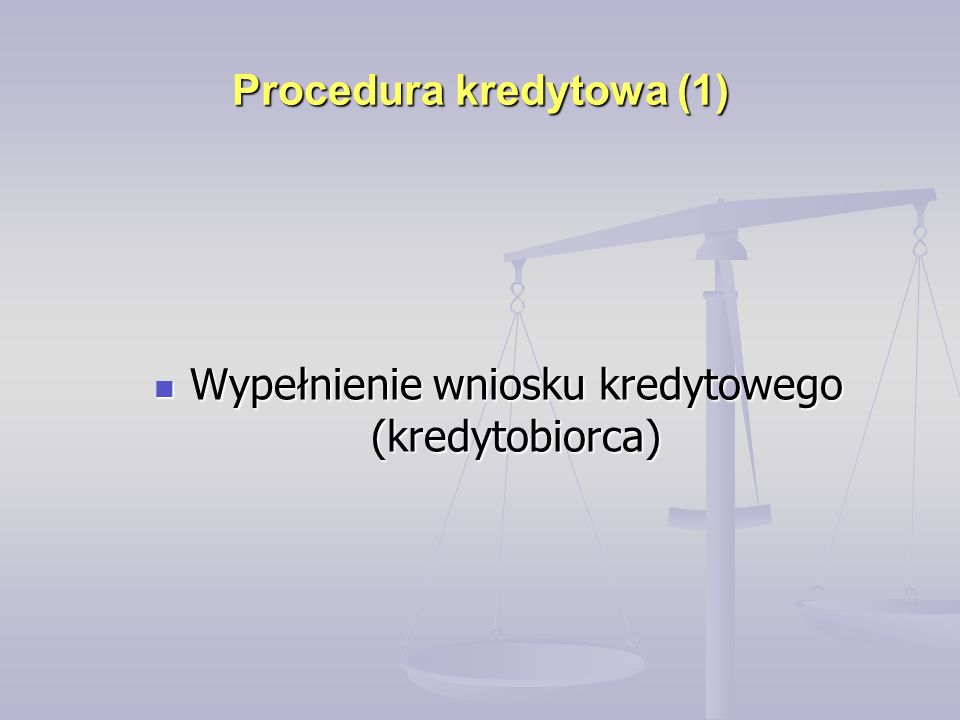 Procedura kredytowa (1) Wypełnienie wniosku kredytowego (kredytobiorca) Wypełnienie wniosku kredytowego (kredytobiorca)