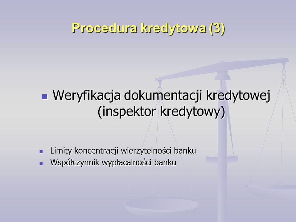 Procedura kredytowa (3) Weryfikacja dokumentacji kredytowej (inspektor kredytowy) Weryfikacja dokumentacji kredytowej (inspektor kredytowy) Limity koncentracji wierzytelności banku Limity koncentracji wierzytelności banku Współczynnik wypłacalności banku Współczynnik wypłacalności banku
