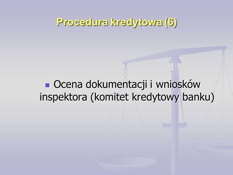 Procedura kredytowa (6) Ocena dokumentacji i wniosków inspektora (komitet kredytowy banku) Ocena dokumentacji i wniosków inspektora (komitet kredytowy banku)