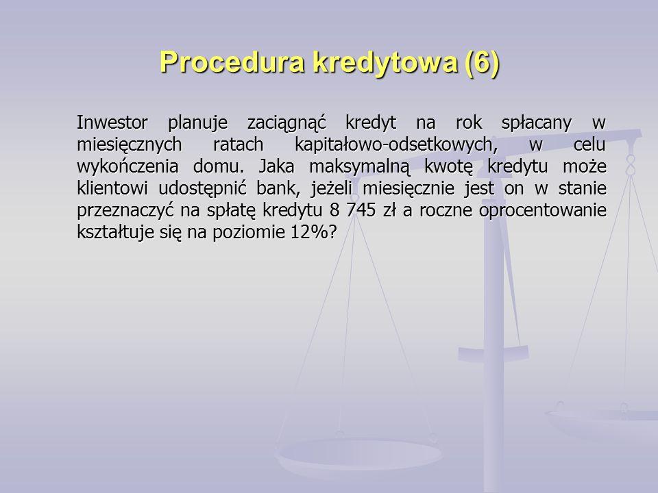 Procedura kredytowa (6) Inwestor planuje zaciągnąć kredyt na rok spłacany w miesięcznych ratach kapitałowo-odsetkowych, w celu wykończenia domu.