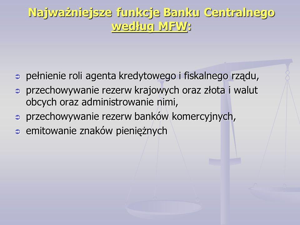  pełnienie roli agenta kredytowego i fiskalnego rządu,  przechowywanie rezerw krajowych oraz złota i walut obcych oraz administrowanie nimi,  przechowywanie rezerw banków komercyjnych,  emitowanie znaków pieniężnych Najważniejsze funkcje Banku Centralnego według MFW: