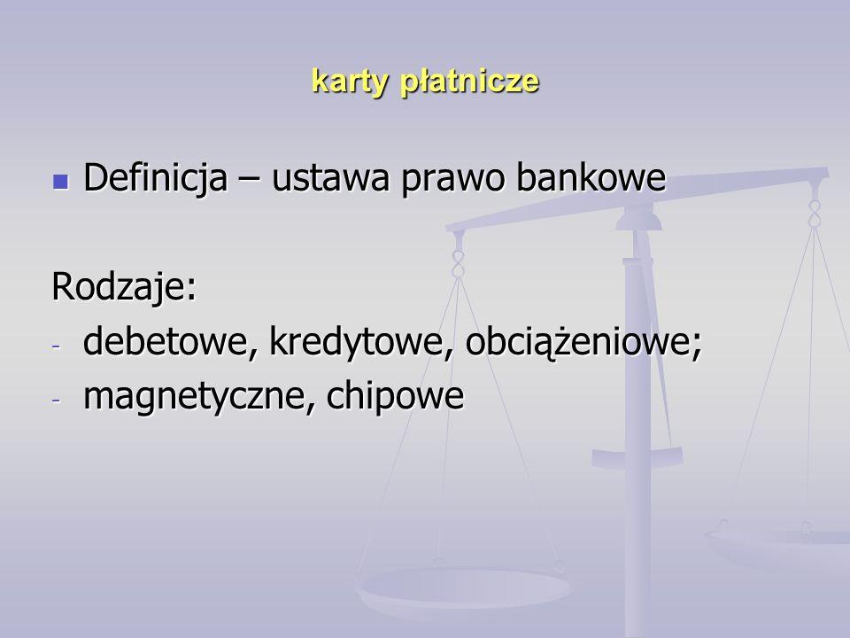 karty płatnicze Definicja – ustawa prawo bankowe Definicja – ustawa prawo bankoweRodzaje: - debetowe, kredytowe, obciążeniowe; - magnetyczne, chipowe