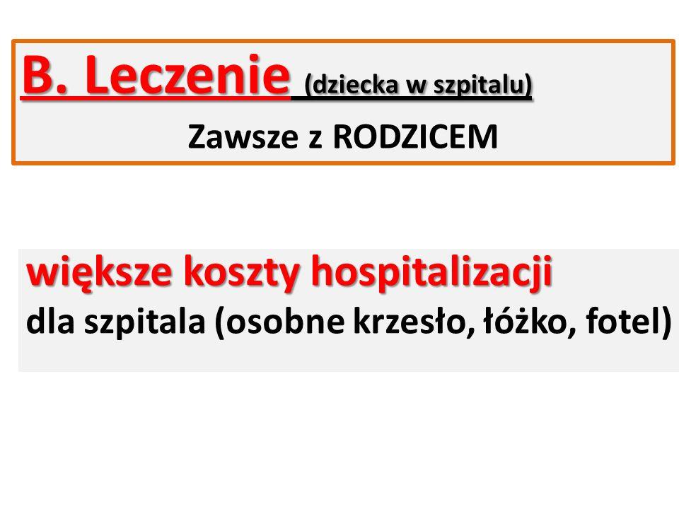 B. Leczenie (dziecka w szpitalu) Zawsze z RODZICEM większe koszty hospitalizacji dla szpitala (osobne krzesło, łóżko, fotel)
