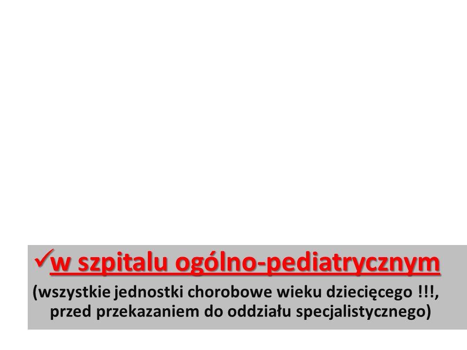 w szpitalu ogólno-pediatrycznym w szpitalu ogólno-pediatrycznym (wszystkie jednostki chorobowe wieku dziecięcego !!!, przed przekazaniem do oddziału specjalistycznego)