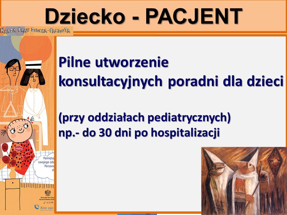 Dziecko - PACJENT Pilne utworzenie konsultacyjnych poradni dla dzieci (przy oddziałach pediatrycznych) np.- do 30 dni po hospitalizacji