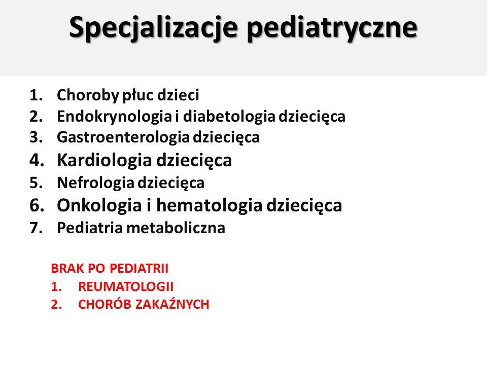 Specjalizacje pediatryczne 1.Choroby płuc dzieci 2.Endokrynologia i diabetologia dziecięca 3.Gastroenterologia dziecięca 4.Kardiologia dziecięca 5.Nefrologia dziecięca 6.Onkologia i hematologia dziecięca 7.Pediatria metaboliczna BRAK PO PEDIATRII 1.REUMATOLOGII 2.CHORÓB ZAKAŹNYCH