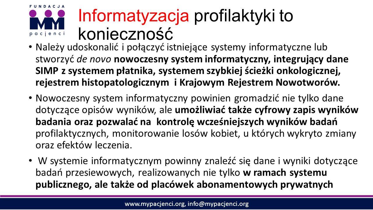 www.mypacjenci.org, info@mypacjenci.org Informatyzacja profilaktyki to konieczność Należy udoskonalić i połączyć istniejące systemy informatyczne lub stworzyć de novo nowoczesny system informatyczny, integrujący dane SIMP z systemem płatnika, systemem szybkiej ścieżki onkologicznej, rejestrem histopatologicznym i Krajowym Rejestrem Nowotworów.