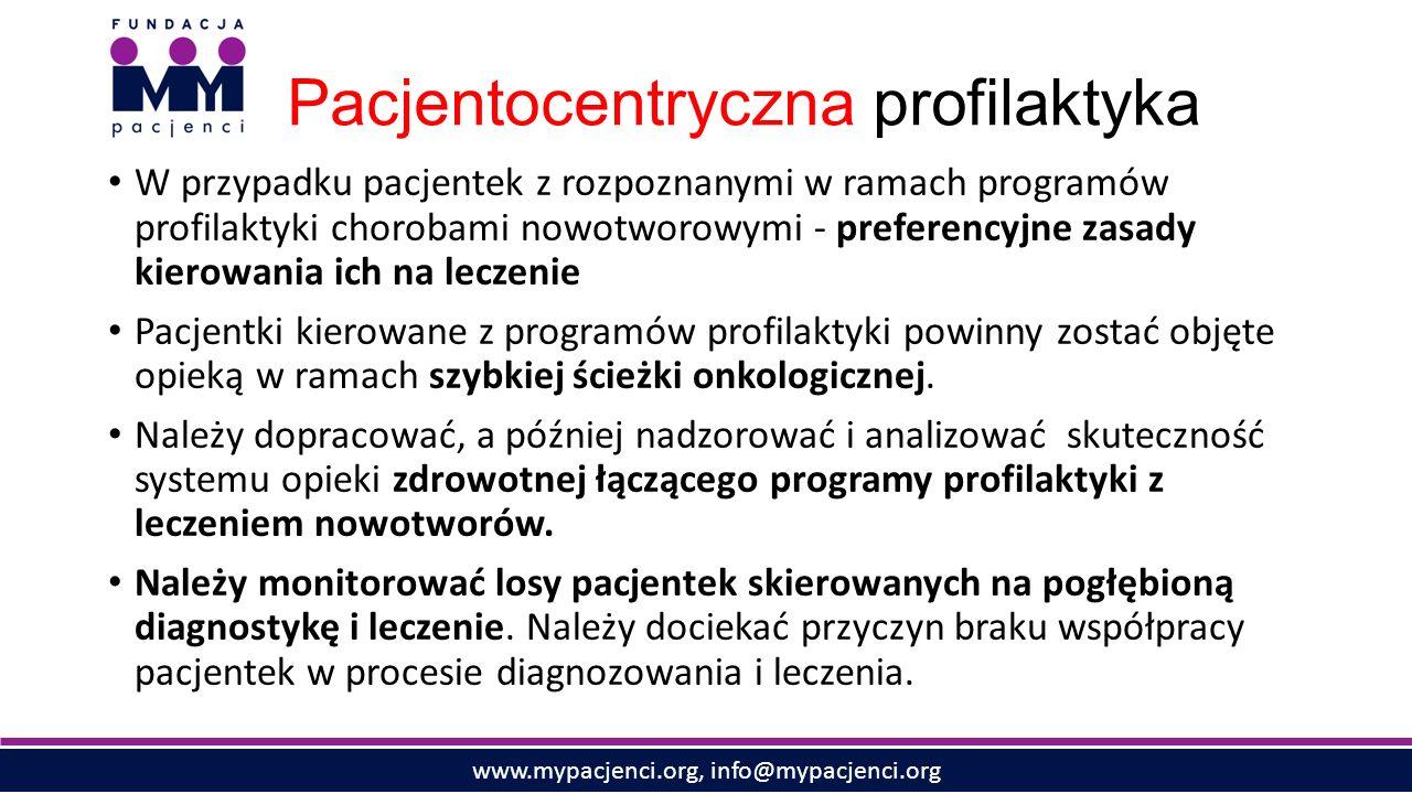 www.mypacjenci.org, info@mypacjenci.org Pacjentocentryczna profilaktyka W przypadku pacjentek z rozpoznanymi w ramach programów profilaktyki chorobami nowotworowymi - preferencyjne zasady kierowania ich na leczenie Pacjentki kierowane z programów profilaktyki powinny zostać objęte opieką w ramach szybkiej ścieżki onkologicznej.