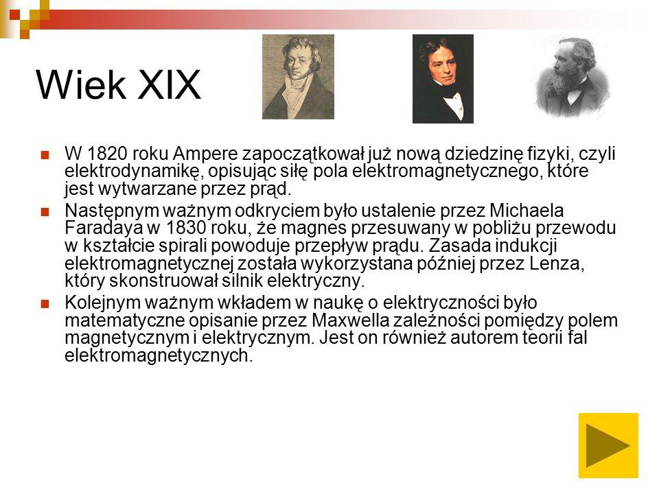 Wiek XIX W 1820 roku Ampere zapoczątkował już nową dziedzinę fizyki, czyli elektrodynamikę, opisując siłę pola elektromagnetycznego, które jest wytwarzane przez prąd.
