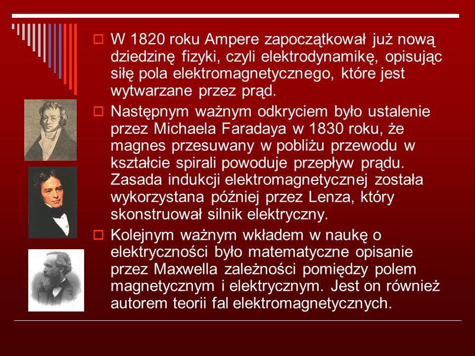  W 1820 roku Ampere zapoczątkował już nową dziedzinę fizyki, czyli elektrodynamikę, opisując siłę pola elektromagnetycznego, które jest wytwarzane przez prąd.
