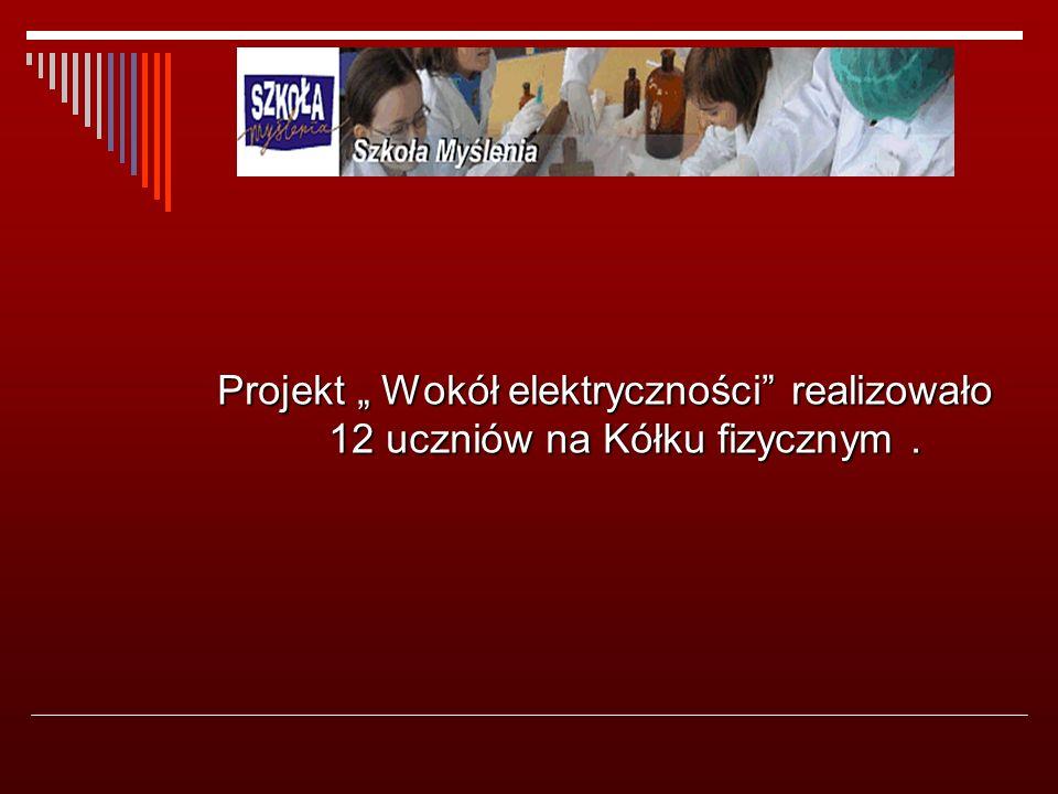 """Projekt """" Wokół elektryczności realizowało 12 uczniów na Kółku fizycznym."""