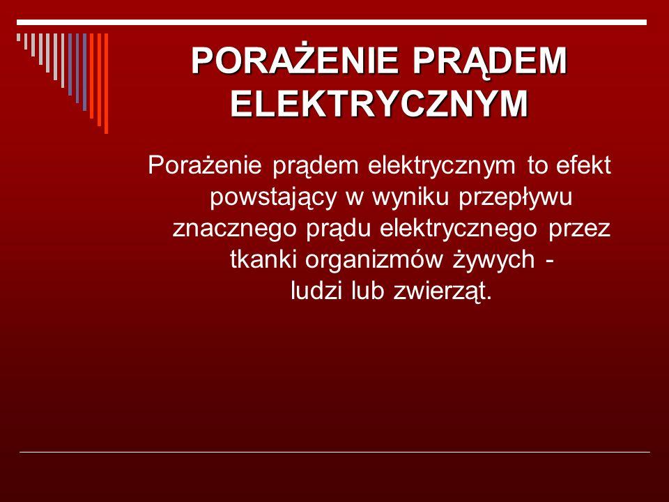 PORAŻENIE PRĄDEM ELEKTRYCZNYM Porażenie prądem elektrycznym to efekt powstający w wyniku przepływu znacznego prądu elektrycznego przez tkanki organizmów żywych - ludzi lub zwierząt.