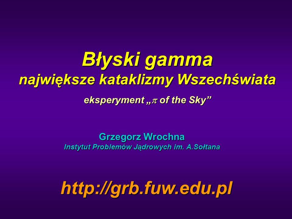"""Błyski gamma największe kataklizmy Wszechświata eksperyment """"  of the Sky"""" Grzegorz Wrochna Instytut Problemów Jądrowych im. A.Sołtana http://grb.fuw"""
