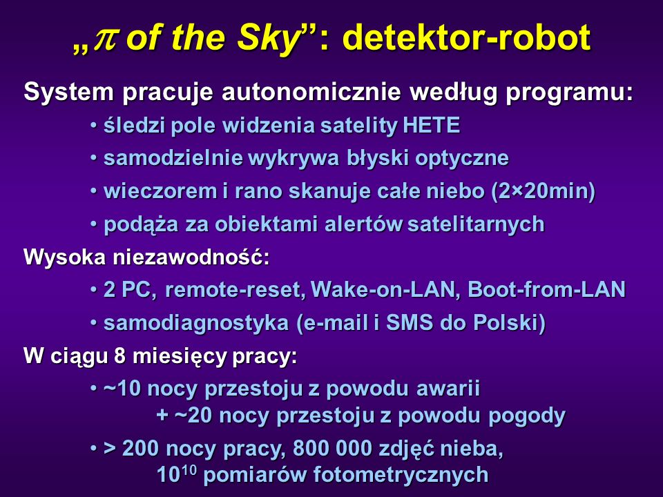 """""""  of the Sky : detektor-robot System pracuje autonomicznie według programu: śledzi pole widzenia satelity HETE śledzi pole widzenia satelity HETE samodzielnie wykrywa błyski optyczne samodzielnie wykrywa błyski optyczne wieczorem i rano skanuje całe niebo (2×20min) wieczorem i rano skanuje całe niebo (2×20min) podąża za obiektami alertów satelitarnych podąża za obiektami alertów satelitarnych Wysoka niezawodność: 2 PC, remote-reset, Wake-on-LAN, Boot-from-LAN 2 PC, remote-reset, Wake-on-LAN, Boot-from-LAN samodiagnostyka (e-mail i SMS do Polski) samodiagnostyka (e-mail i SMS do Polski) W ciągu 8 miesięcy pracy: ~10 nocy przestoju z powodu awarii + ~20 nocy przestoju z powodu pogody ~10 nocy przestoju z powodu awarii + ~20 nocy przestoju z powodu pogody > 200 nocy pracy, 800 000 zdjęć nieba, 10 10 pomiarów fotometrycznych > 200 nocy pracy, 800 000 zdjęć nieba, 10 10 pomiarów fotometrycznych"""
