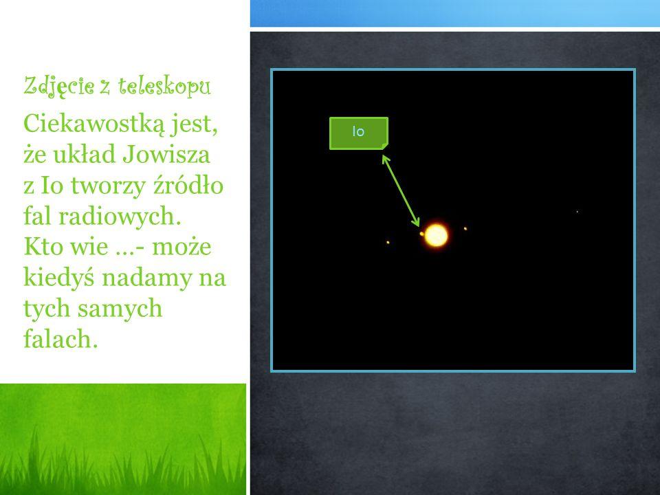 Zdj ę cie z teleskopu Ciekawostką jest, że układ Jowisza z Io tworzy źródło fal radiowych. Kto wie …- może kiedyś nadamy na tych samych falach. Io