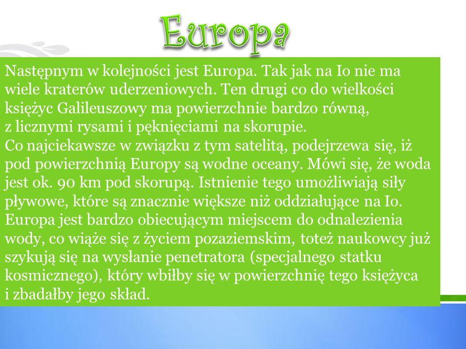 Następnym w kolejności jest Europa. Tak jak na Io nie ma wiele kraterów uderzeniowych. Ten drugi co do wielkości księżyc Galileuszowy ma powierzchnie