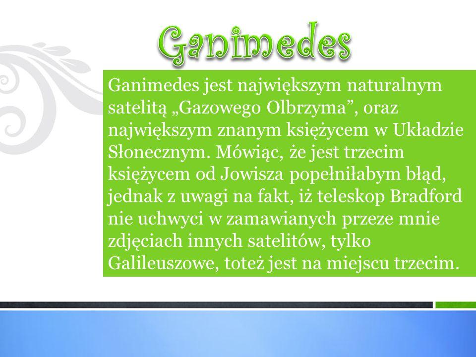"""Ganimedes jest największym naturalnym satelitą """"Gazowego Olbrzyma , oraz największym znanym księżycem w Układzie Słonecznym."""