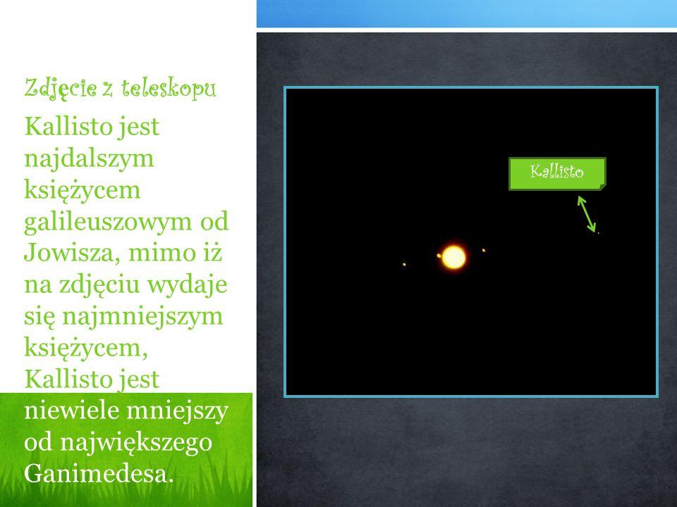 Zdj ę cie z teleskopu Kallisto jest najdalszym księżycem galileuszowym od Jowisza, mimo iż na zdjęciu wydaje się najmniejszym księżycem, Kallisto jest niewiele mniejszy od największego Ganimedesa.