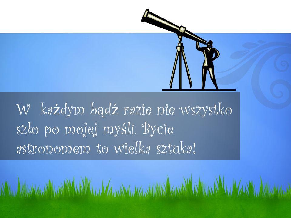 W ka ż dym b ą d ź razie nie wszystko szło po mojej my ś li. Bycie astronomem to wielka sztuka!
