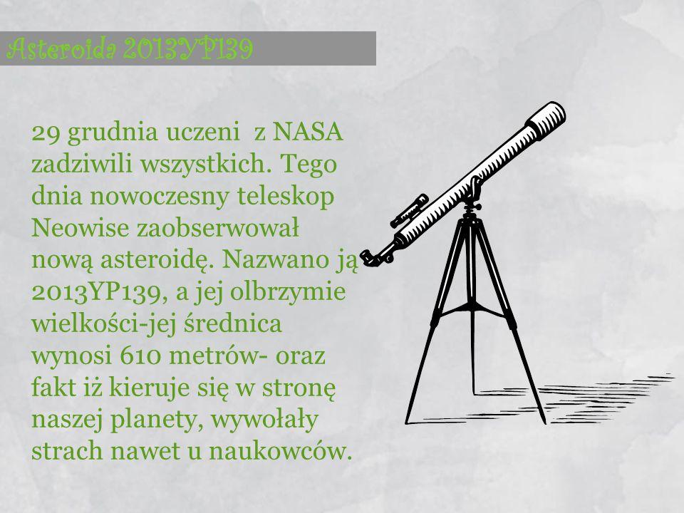 Asteroida 2013YP139 29 grudnia uczeni z NASA zadziwili wszystkich. Tego dnia nowoczesny teleskop Neowise zaobserwował nową asteroidę. Nazwano ją 2013Y