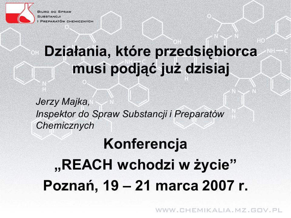 """Działania, które przedsiębiorca musi podjąć już dzisiaj Jerzy Majka, Inspektor do Spraw Substancji i Preparatów Chemicznych Konferencja """"REACH wchodzi w życie Poznań, 19 – 21 marca 2007 r."""