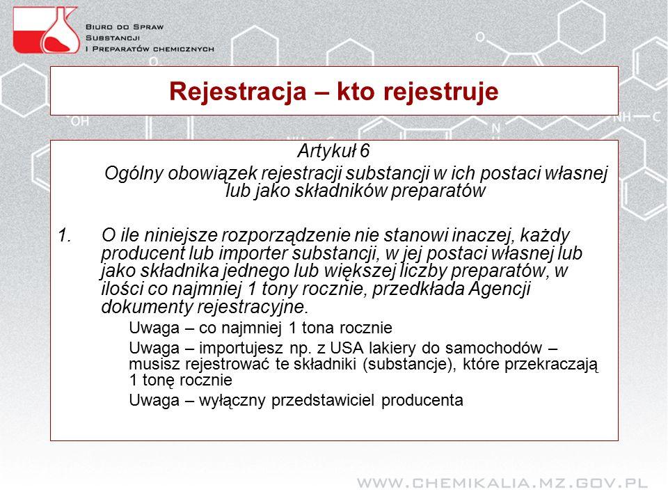 Rejestracja – kto rejestruje Artykuł 6 Ogólny obowiązek rejestracji substancji w ich postaci własnej lub jako składników preparatów 1.O ile niniejsze rozporządzenie nie stanowi inaczej, każdy producent lub importer substancji, w jej postaci własnej lub jako składnika jednego lub większej liczby preparatów, w ilości co najmniej 1 tony rocznie, przedkłada Agencji dokumenty rejestracyjne.