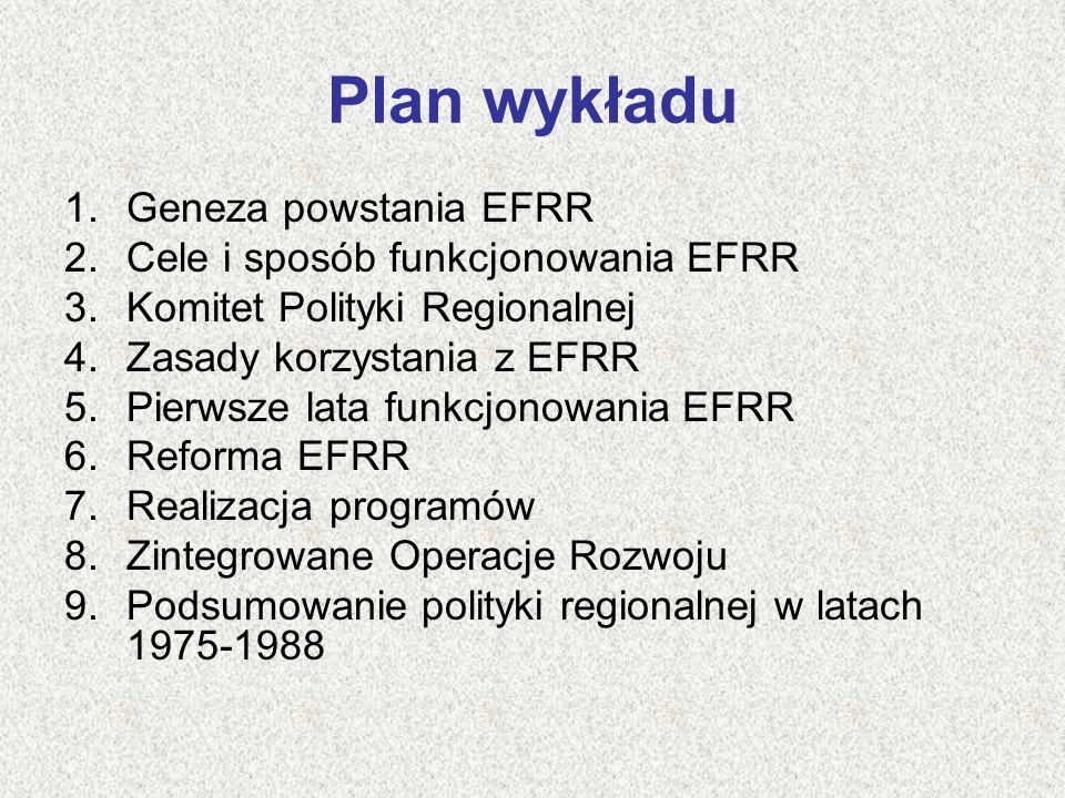 Plan wykładu 1.Geneza powstania EFRR 2.Cele i sposób funkcjonowania EFRR 3.Komitet Polityki Regionalnej 4.Zasady korzystania z EFRR 5.Pierwsze lata fu