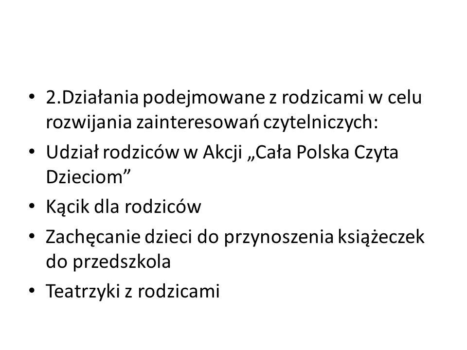 """2.Działania podejmowane z rodzicami w celu rozwijania zainteresowań czytelniczych: Udział rodziców w Akcji """"Cała Polska Czyta Dzieciom"""" Kącik dla rodz"""