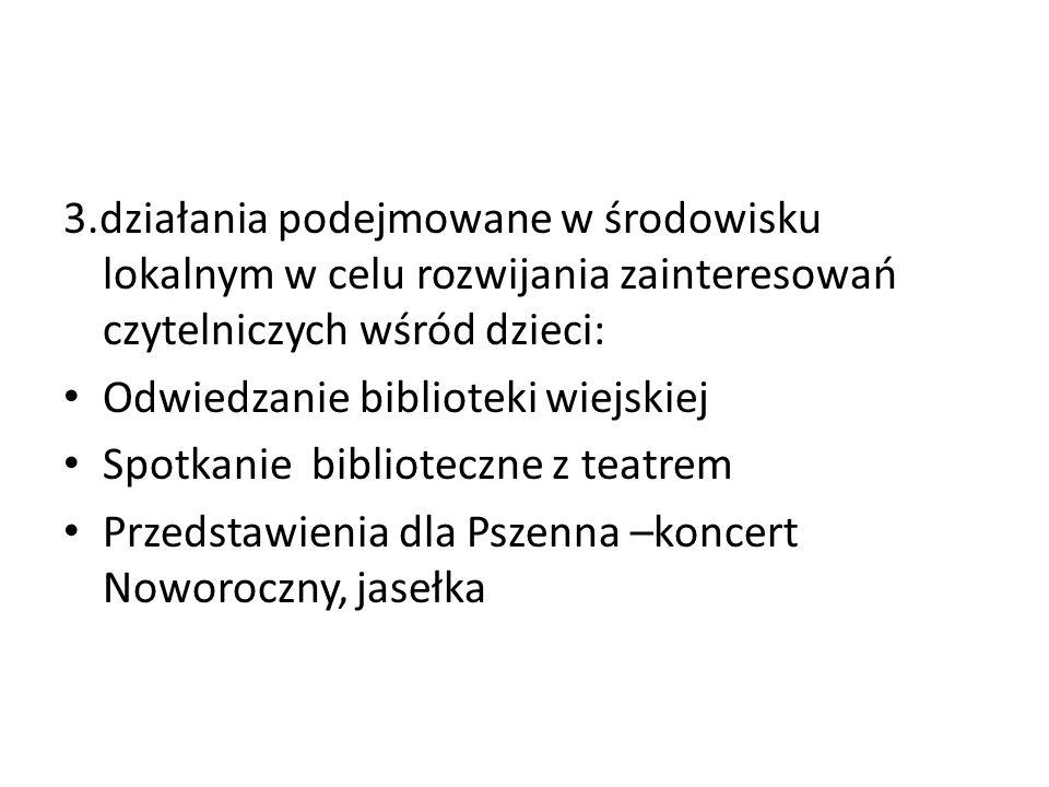 3.działania podejmowane w środowisku lokalnym w celu rozwijania zainteresowań czytelniczych wśród dzieci: Odwiedzanie biblioteki wiejskiej Spotkanie biblioteczne z teatrem Przedstawienia dla Pszenna –koncert Noworoczny, jasełka